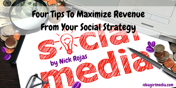 Four Tips To Maximize Revenue From Your Social Strategy by Nick Rojas at Idea Girl Media
