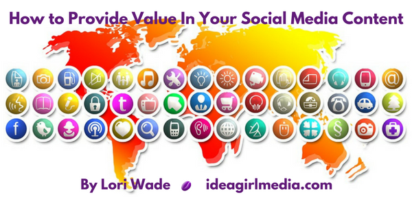 How to Provide Value In Your Social Media Content as explained by Lori Wade at Idea Girl Media
