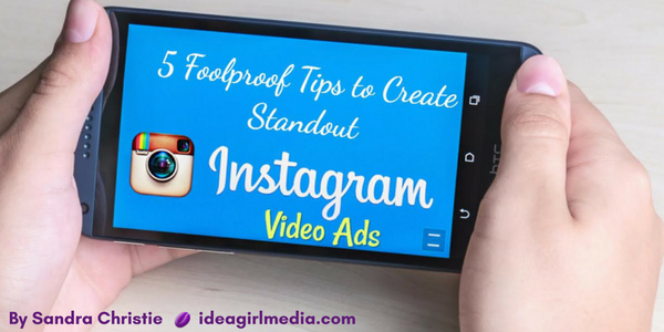 Five Foolproof Tips to Create Standout Instagram Video Ads as explained by Sandra Christie at Idea Girl Media