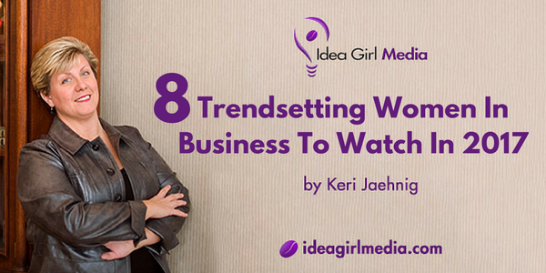 Eight Trendsetting Women In Business To Watch In 2017 from Keri Jaehnig at Idea Girl Media