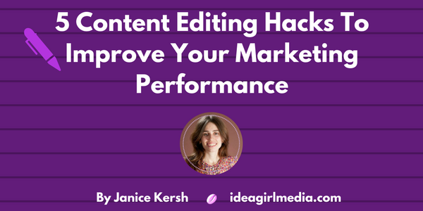 Five Content Editing Hacks To Improve Your Marketing Performance as explained by Janice Kersh at Idea Girl Media