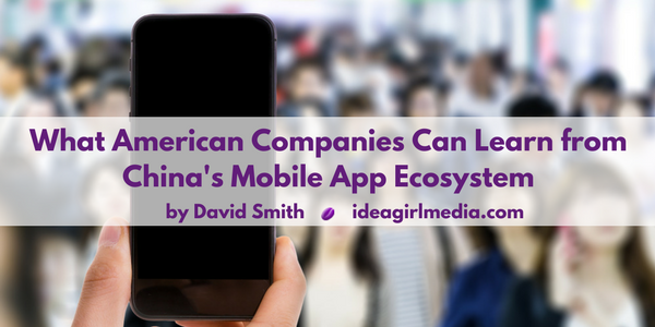What American Companies Can Learn from China's Mobile App Ecosystem as explained by David Smith at Idea Girl Media