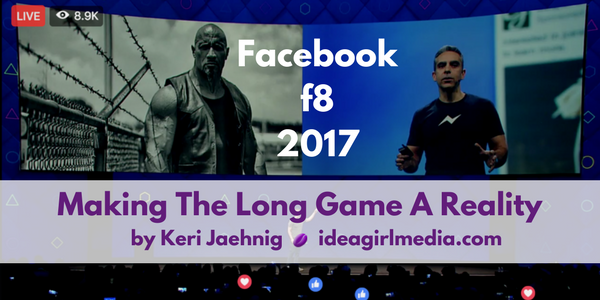 Facebook f8 2017: Making The Long Game A Reality by Keri Jaehnig at Idea Girl Media