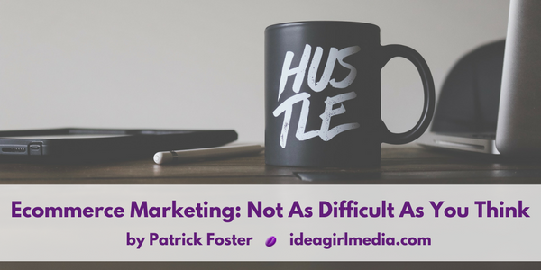 Ecommerce Marketing: It's Not As Difficult As You Think, as explained by Patrick Foster at Idea Girl Media