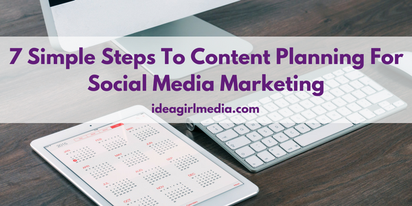7 Simple Steps To Content Planning For Social Media Marketing explained by Schweta P at Idea Girl Media