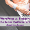 WordPress vs. Blogger: Which Is The Better Platform For Newbies? as explained at Idea Girl Media