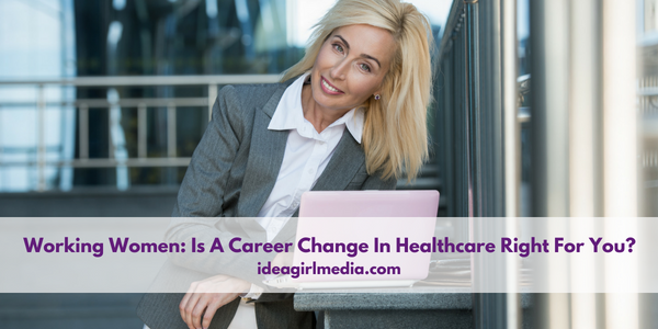 Working Women: Is A Career Change In Healthcare Right For You? - Idea Girl Media