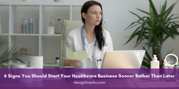 6 Signs You Should Start Your Healthcare Business Sooner Rather Than Later listed at Idea Girl Media