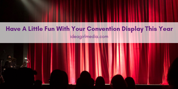 Have A Little Fun With Your Convention Display This Year - Idea Girl Media Tells You How