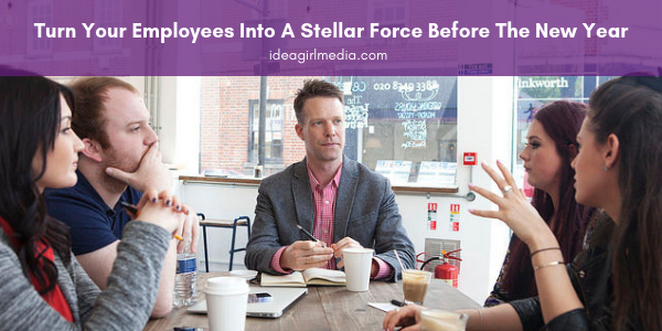 Turn Your Employees Into A Stellar Force Before The New Year - The how-to explained at Idea Girl Media