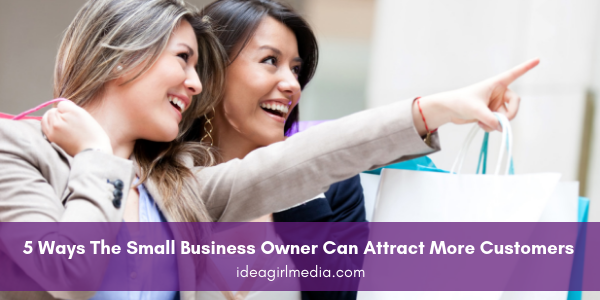Five Ways The Small Business Owner Can Attract More Customers listed and explained at Idea Girl Media
