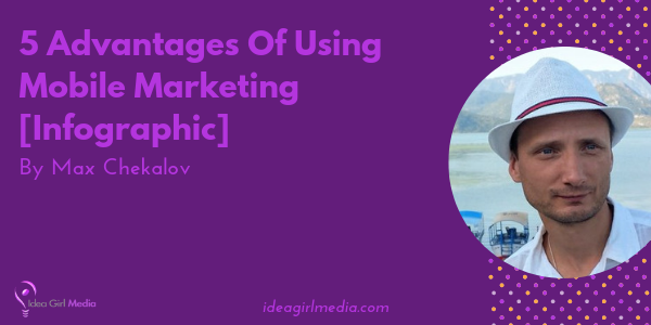 5 Advantages Of Using Mobile Marketing displayed at Idea Girl Media in an infographic