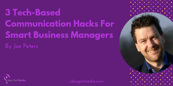 Three Tech-Based Communication Hacks For Smart Business Managers by Joe Peters at Idea Girl Media