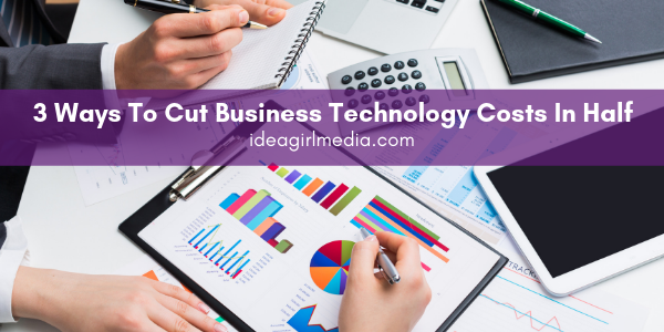 Three Ways To Cut Business Technology Costs In Half explained at Idea Girl Media