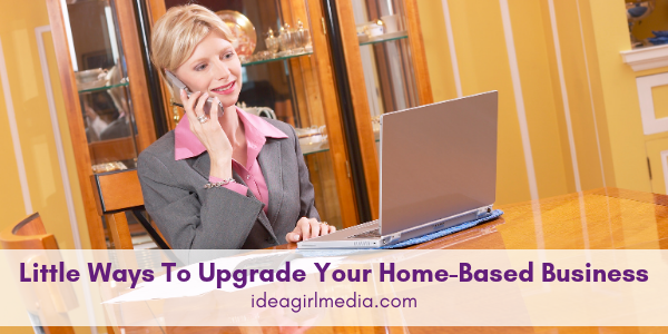 Little Ways To Upgrade Your Home-Based Business outlined at Idea Girl Media