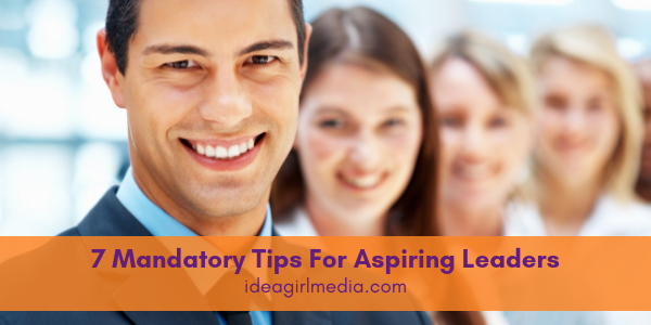 Seven Mandatory Tips For Aspiring Leaders outlined at Idea Girl Media