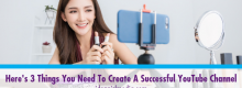 Here's Three Things You Need To Create A Successful YouTube Channel outlined at Idea Girl Media
