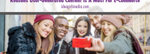 Reasons User-Generated Content Is A Must For E-Commerce outlined at Idea Girl Media