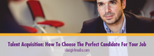 Talent Acquisition: How To Choose The Perfect Candidate For Your Job discussed at Idea Girl Media