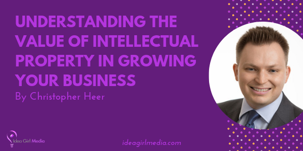 Understanding The Value Of Intellectual Property In Growing Your Business outlined at Idea Girl Media