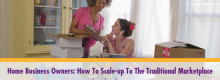 Home Business Owners: How To Scale-up To The Traditional Marketplace outlined at Idea Girl Media