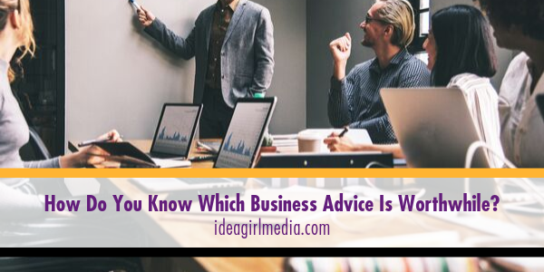 Idea Girl Media answers the question, How Do You Know Which Business Advice Is Worthwhile?