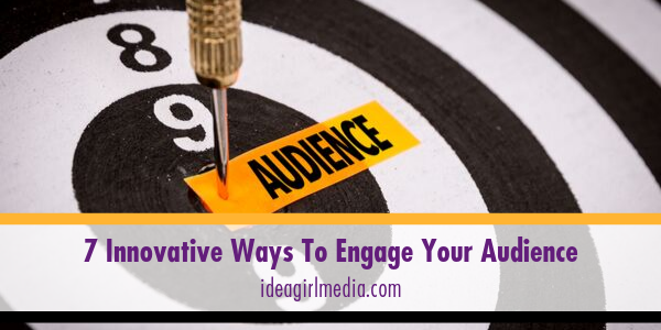 Seven Innovative Ways To Engage Your Audience listed for you at Idea Girl Media