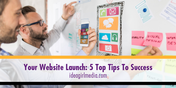 Your Website Launch - Five Top Tips To Success listed at Idea Girl Media