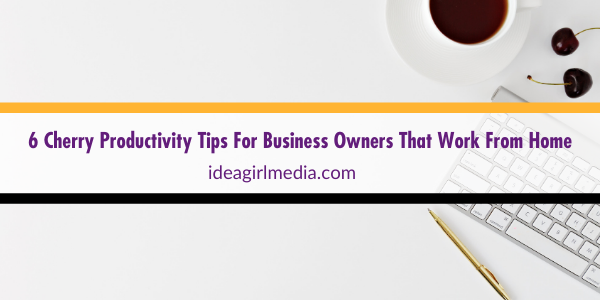 Six Cherry Productivity Tips For Business Owners That Work From Home outlined at Idea Girl Media