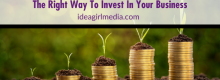 The Right Way To Invest In Your Business defined for you at Idea Girl Media