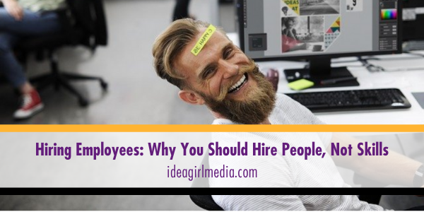 Hiring Employees: Why You Should Hire People, Not Skills - Explained at Idea Girl Media