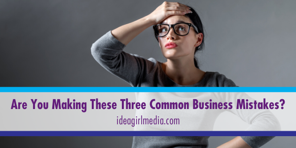 Are You Making These Three Common Business Mistakes? That question answered at Idea Girl Media