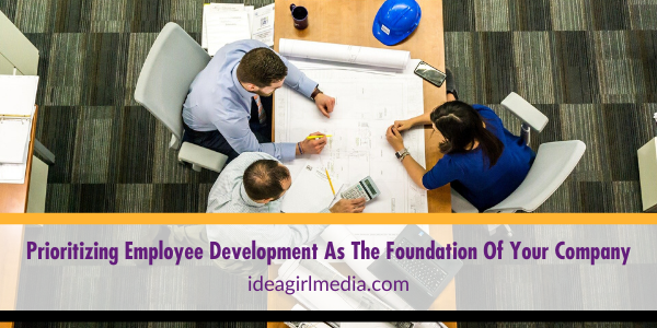 Prioritizing Employee Development As The Foundation Of Your Company explained at Idea Girl Media