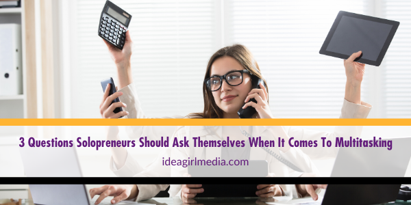 Three Questions Solopreneurs Should Ask Themselves When It Comes To Multitasking listed at Idea Girl Media