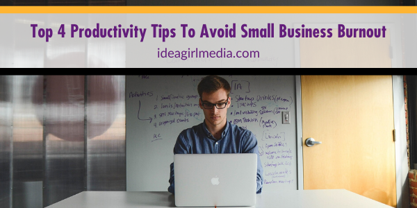 Top Four Productivity Tips To Avoid Small Business Burnout outlined at Idea Girl Media
