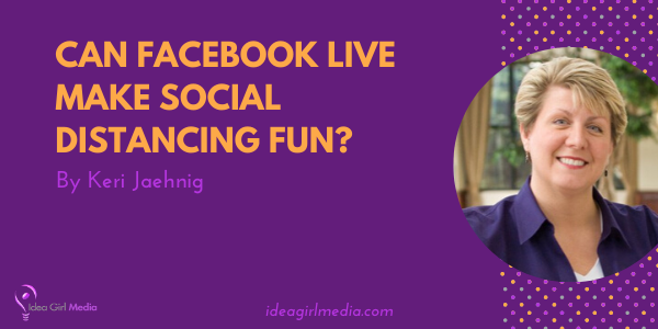 Can Facebook Live Make Social Distancing Fun? That question answered at Idea Girl Media