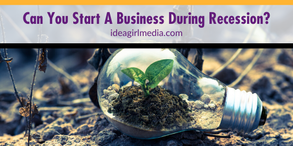 Can You Start A Business During Recession? That question answered at Idea Girl Media
