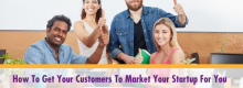 How To Get Your Customers To Market Your Startup For You explained at Idea Girl Media
