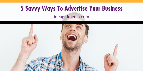 Five Savvy Ways To Advertise Your Business mapped out at Idea Girl Media