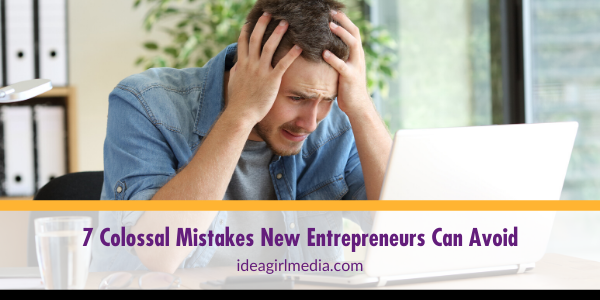 Seven Colossal Mistakes New Entrepreneurs Can Avoid outlined at Idea Girl Media