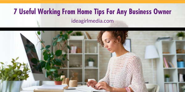 Seven Useful Working From Home Tips For Any Business Owner outlined at Idea Girl Media