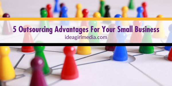 Five Outsourcing Advantages For Your Small Business - explained at Idea Girl Media