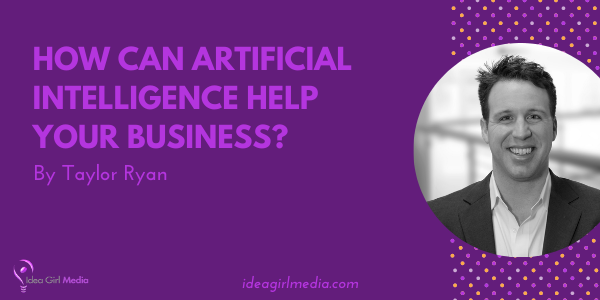 How Can Artificial Intelligence Help Your Business? Taylor Ryan answers that BIG question at Idea Girl Media