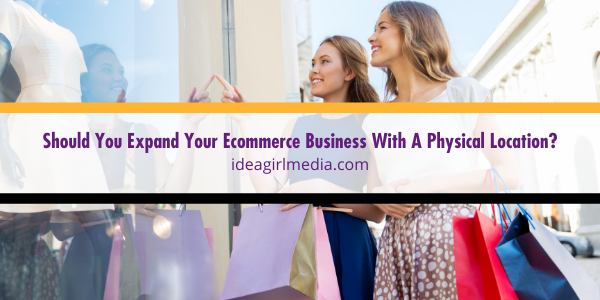 Idea Girl Media helps you answer the question: Should You Expand Your Ecommerce Business With A Physical Location?