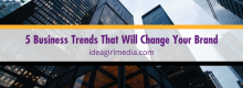 Five Business Trends That Will Change Your Brand listed and defined for you at Idea Girl Media
