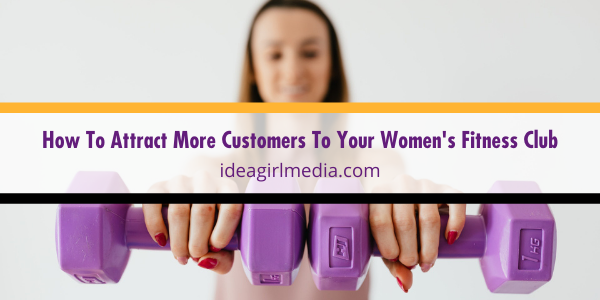 How To Attract More Customers To Your Women's Fitness Club shared with you at Idea Girl Media