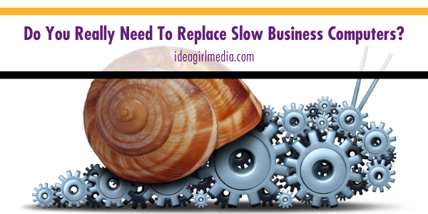 Do You Really Need To Replace Slow Business Computers? That question answered at Idea Girl Media