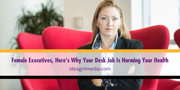 Female Executives, Here's Why Your Desk Job Is Harming Your Health - Answers explained at Idea Girl Media