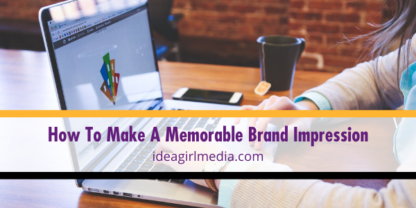 How To Make A Memorable Brand Impression explained at Idea Girl Media