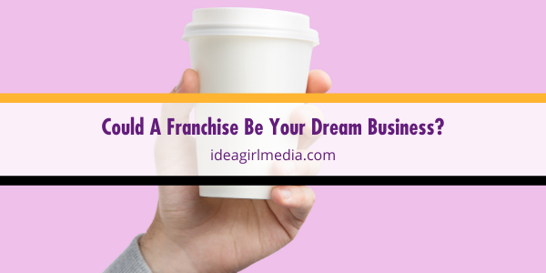 Could A Franchise Be Your Dream Business? Find out at Idea Girl Media